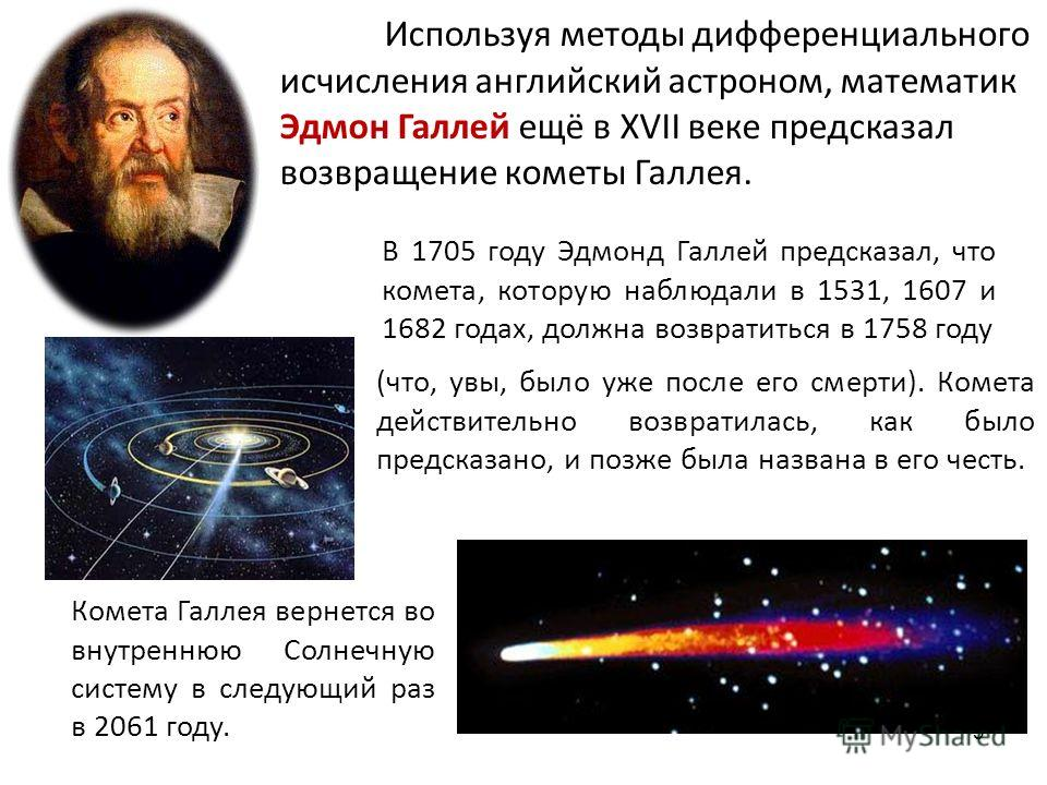 Используя методы дифференциального исчисления английский астроном, математик Эдмон Галлей ещё в XVII веке предсказал возвращение кометы Галлея. (что, увы, было уже после его смерти). Комета действительно возвратилась, как было предсказано, и позже бы