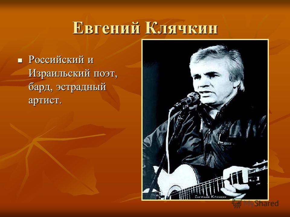 Евгений Клячкин Российский и Израильский поэт, бард, эстрадный артист. Российский и Израильский поэт, бард, эстрадный артист.