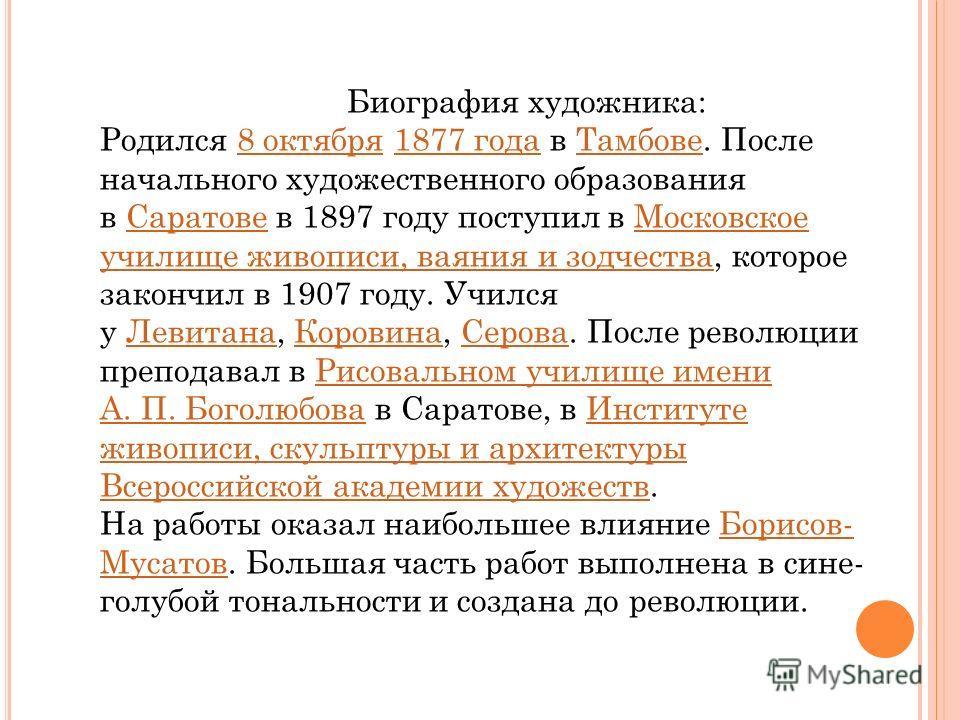 Биография художника: Родился 8 октября 1877 года в Тамбове. После начального художественного образования в Саратове в 1897 году поступил в Московское училище живописи, ваяния и зодчества, которое закончил в 1907 году. Учился у Левитана, Коровина, Сер