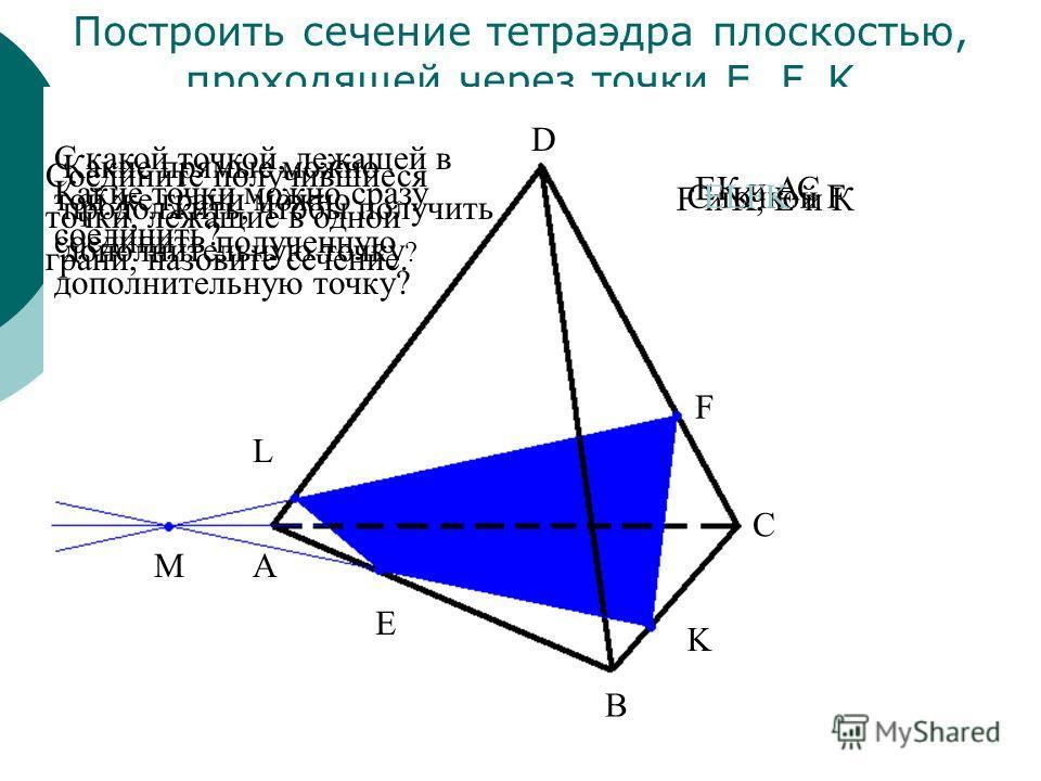 Построить сечение тетраэдра плоскостью, проходящей через точки E, F, K E F K L A B C M D Какие точки можно сразу соединить? С какой точкой, лежащей в той же грани можно соединить полученную дополнительную точку? Какие прямые можно продолжить, чтобы п