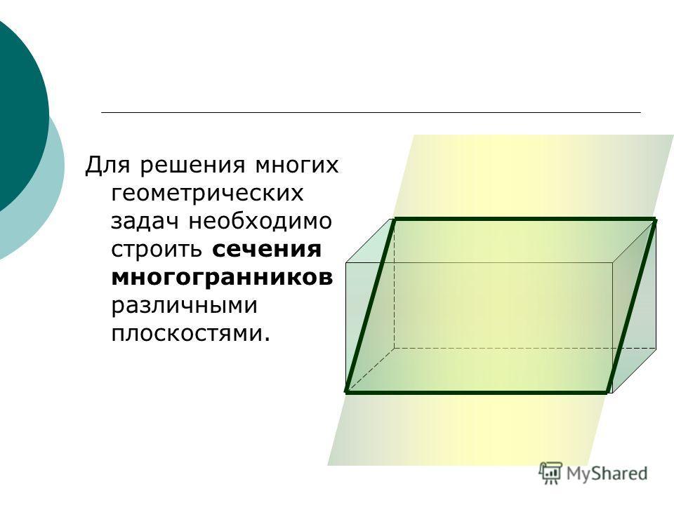 Для решения многих геометрических задач необходимо строить сечения многогранников различными плоскостями.