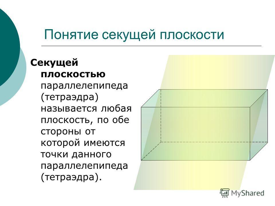 Понятие секущей плоскости Секущей плоскостью параллелепипеда (тетраэдра) называется любая плоскость, по обе стороны от которой имеются точки данного параллелепипеда (тетраэдра).