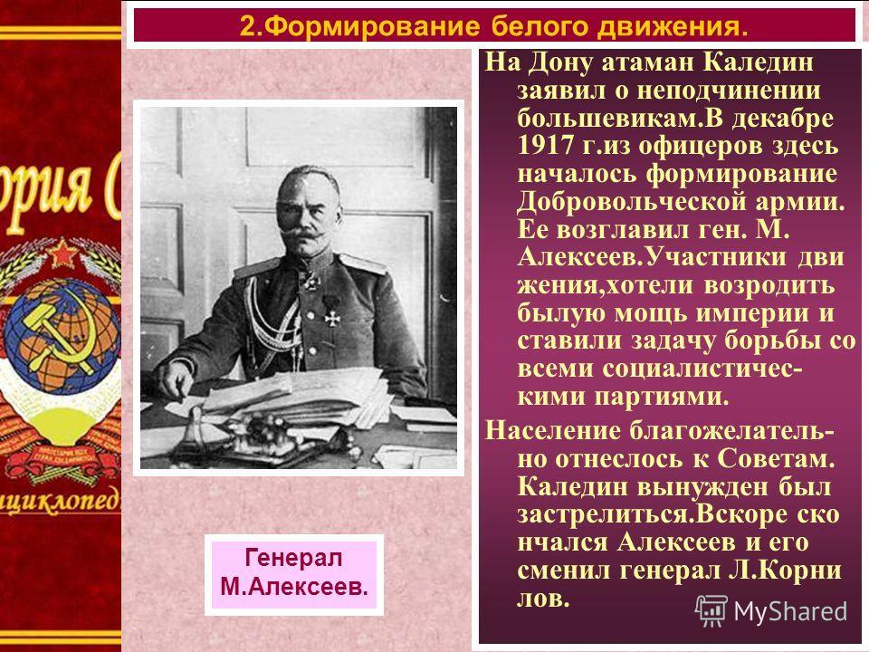 На Дону атаман Каледин заявил о неподчинении большевикам.В декабре 1917 г.из офицеров здесь началось формирование Добровольческой армии. Ее возглавил ген. М. Алексеев.Участники дви жения,хотели возродить былую мощь империи и ставили задачу борьбы со