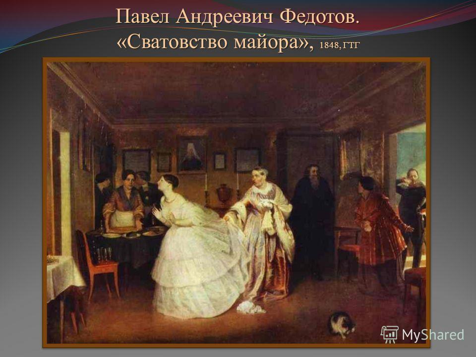 Павел Андреевич Федотов. «Сватовство майора», 1848, ГТГ
