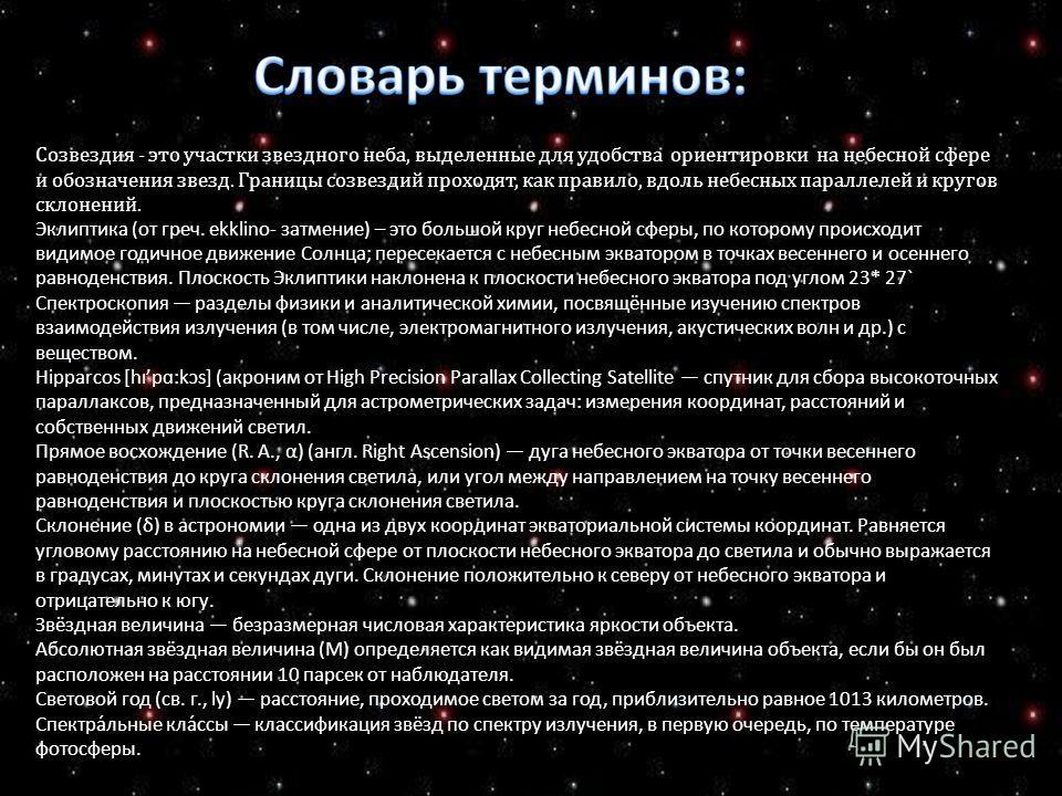 Созвездия - это участки звездного неба, выделенные для удобства ориентировки на небесной сфере и обозначения звезд. Границы созвездий проходят, как правило, вдоль небесных параллелей и кругов склонений. Эклиптика (от греч. ekklino- затмение) – это бо