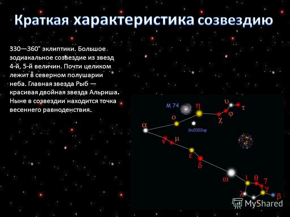 330360° эклиптики. Большое зодиакальное созвездие из звезд 4-й, 5-й величин. Почти целиком лежит в северном полушарии неба. Главная звезда Рыб красивая двойная звезда Альриша. Ныне в созвездии находится точка весеннего равноденствия.