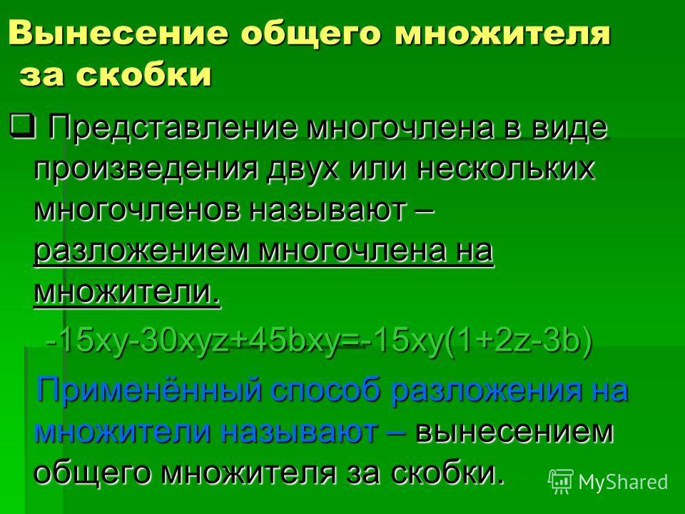 Вынесение общего множителя за скобки П Представление многочлена в виде произведения двух или нескольких многочленов называют – разложением многочлена на множители. -15xy-30xyz+45bxy=-15xy(1+2z-3b) Применённый способ разложения на множители называют –