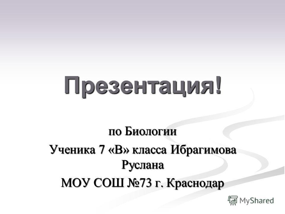 Презентация! по Биологии Ученика 7 «В» класса Ибрагимова Руслана МОУ СОШ 73 г. Краснодар