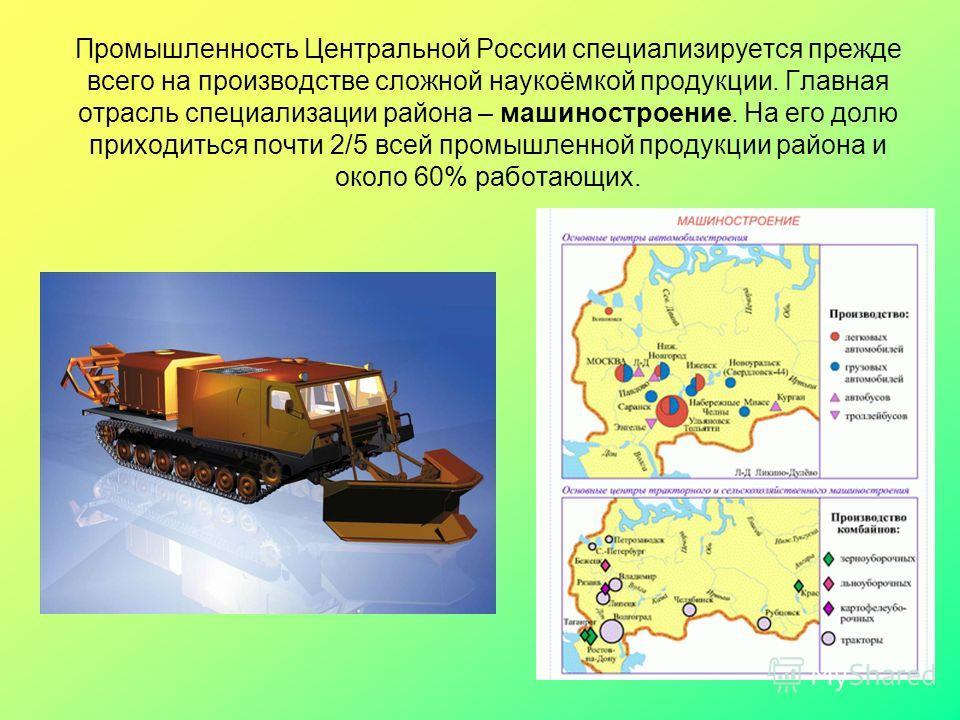Промышленность Центральной России специализируется прежде всего на производстве сложной наукоёмкой продукции. Главная отрасль специализации района – машиностроение. На его долю приходиться почти 2/5 всей промышленной продукции района и около 60% рабо