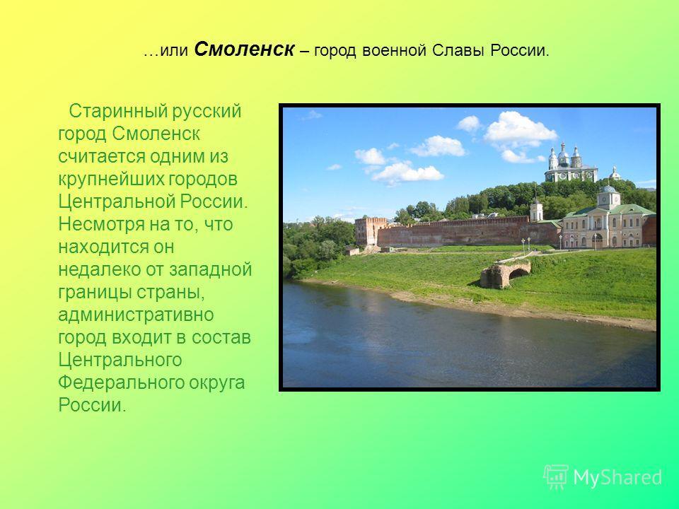 …или Смоленск – город военной Славы России. Старинный русский город Смоленск считается одним из крупнейших городов Центральной России. Несмотря на то, что находится он недалеко от западной границы страны, административно город входит в состав Централ