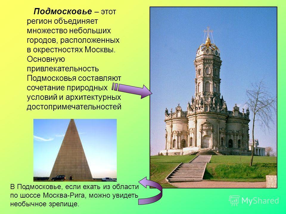 Подмосковье – этот регион объединяет множество небольших городов, расположенных в окрестностях Москвы. Основную привлекательность Подмосковья составляют сочетание природных условий и архитектурных достопримечательностей В Подмосковье, если ехать из о