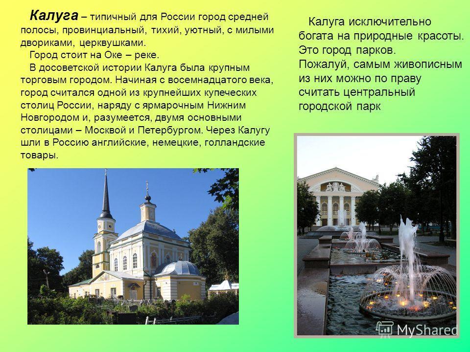 Калуга – типичный для России город средней полосы, провинциальный, тихий, уютный, с милыми двориками, церквушками. Город стоит на Оке – реке. В досоветской истории Калуга была крупным торговым городом. Начиная с восемнадцатого века, город считался од