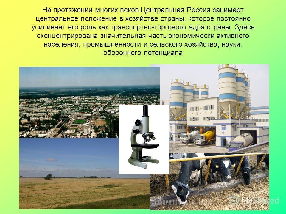 На протяжении многих веков Центральная Россия занимает центральное положение в хозяйстве страны, которое постоянно усиливает его роль как транспортно-торгового ядра страны. Здесь сконцентрирована значительная часть экономически активного населения, п