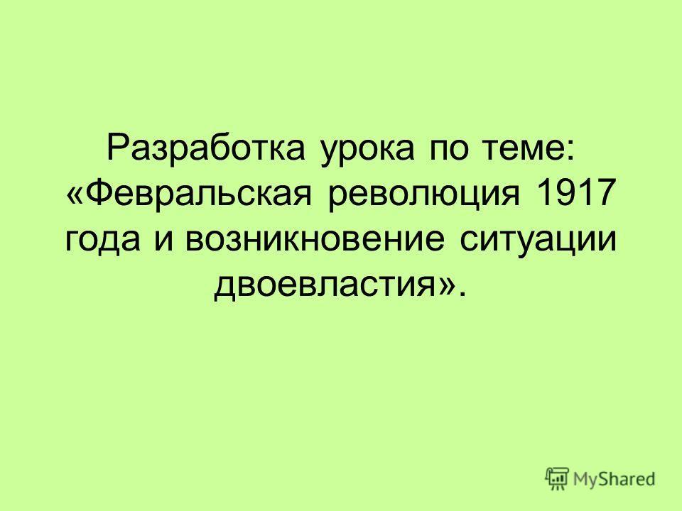 Разработка урока по теме: «Февральская революция 1917 года и возникновение ситуации двоевластия».