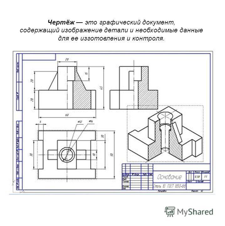 Чертёж это графический документ, содержащий изображение детали и необходимые данные для ее изготовления и контроля.