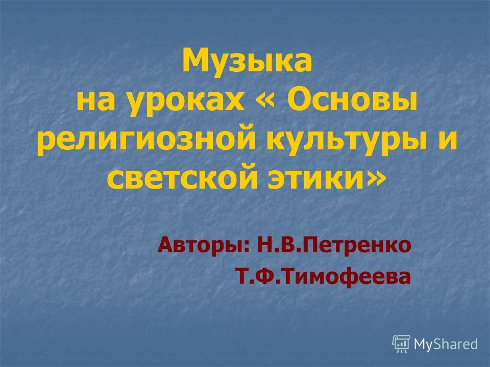 Музыка на уроках « Основы религиозной культуры и светской этики» Авторы: Н.В.Петренко Т.Ф.Тимофеева