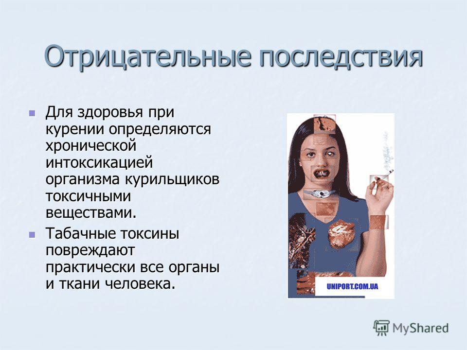 Отрицательные последствия Для здоровья при курении определяются хронической интоксикацией организма курильщиков токсичными веществами. Для здоровья при курении определяются хронической интоксикацией организма курильщиков токсичными веществами. Табачн