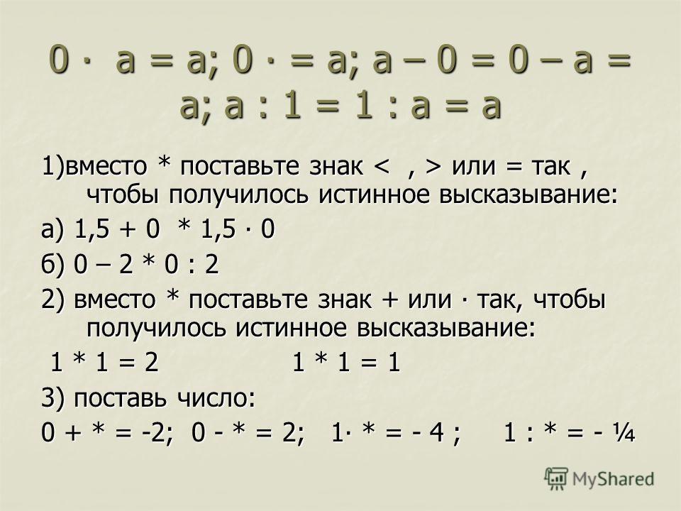 0 а = а; 0 = а; а – 0 = 0 – а = а; а : 1 = 1 : а = а 1)вместо * поставьте знак или = так, чтобы получилось истинное высказывание: а) 1,5 + 0 * 1,5 0 б) 0 – 2 * 0 : 2 2) вместо * поставьте знак + или так, чтобы получилось истинное высказывание: 1 * 1