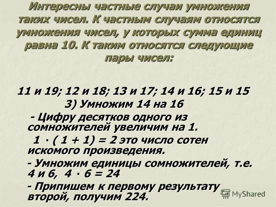 Интересны частные случаи умножения таких чисел. К частным случаям относятся умножения чисел, у которых сумма единиц равна 10. К таким относятся следующие пары чисел: 11 и 19; 12 и 18; 13 и 17; 14 и 16; 15 и 15 3) Умножим 14 на 16 3) Умножим 14 на 16