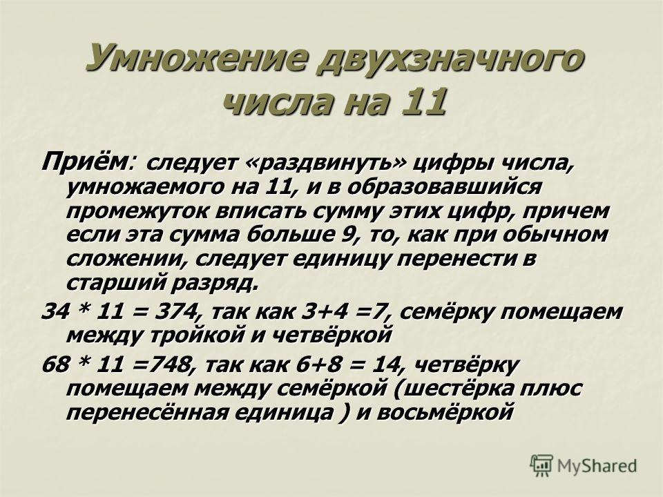 Умножение двухзначного числа на 11 Приём: следует «раздвинуть» цифры числа, умножаемого на 11, и в образовавшийся промежуток вписать сумму этих цифр, причем если эта сумма больше 9, то, как при обычном сложении, следует единицу перенести в старший ра