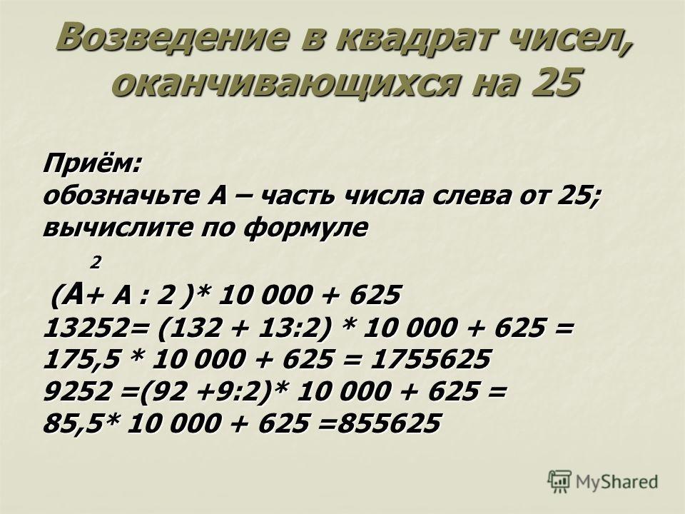 Возведение в квадрат чисел, оканчивающихся на 25 Приём: обозначьте А – часть числа слева от 25; вычислите по формуле 2 ( А + А : 2 )* 10 000 + 625 ( А + А : 2 )* 10 000 + 625 13252= (132 + 13:2) * 10 000 + 625 = 175,5 * 10 000 + 625 = 1755625 9252 =(
