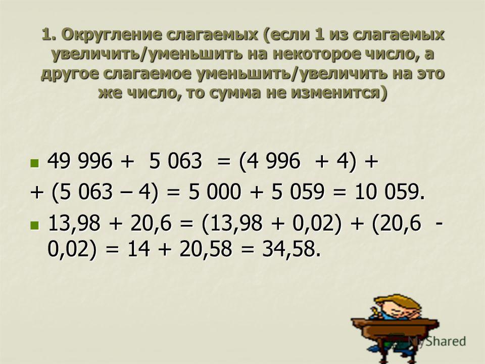 1. Округление слагаемых (если 1 из слагаемых увеличить/уменьшить на некоторое число, а другое слагаемое уменьшить/увеличить на это же число, то сумма не изменится) 49 996 + 5 063 = (4 996 + 4) + 49 996 + 5 063 = (4 996 + 4) + + (5 063 – 4) = 5 000 +