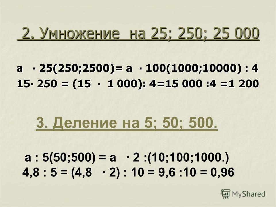 2. Умножение на 25; 250; 25 000 2. Умножение на 25; 250; 25 000 а 25(250;2500)= а 100(1000;10000) : 4 15 250 = (15 1 000): 4=15 000 :4 =1 200 3. Деление на 5; 50; 500. а : 5(50;500) = а 2 :(10;100;1000.) 4,8 : 5 = (4,8 2) : 10 = 9,6 :10 = 0,96