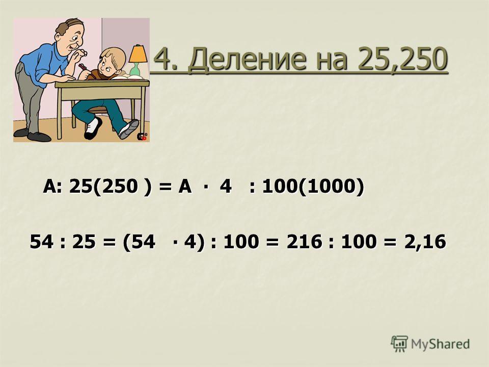 4. Деление на 25,250 4. Деление на 25,250 А: 25(250 ) = А 4 : 100(1000) А: 25(250 ) = А 4 : 100(1000) 54 : 25 = (54 4) : 100 = 216 : 100 = 2,16