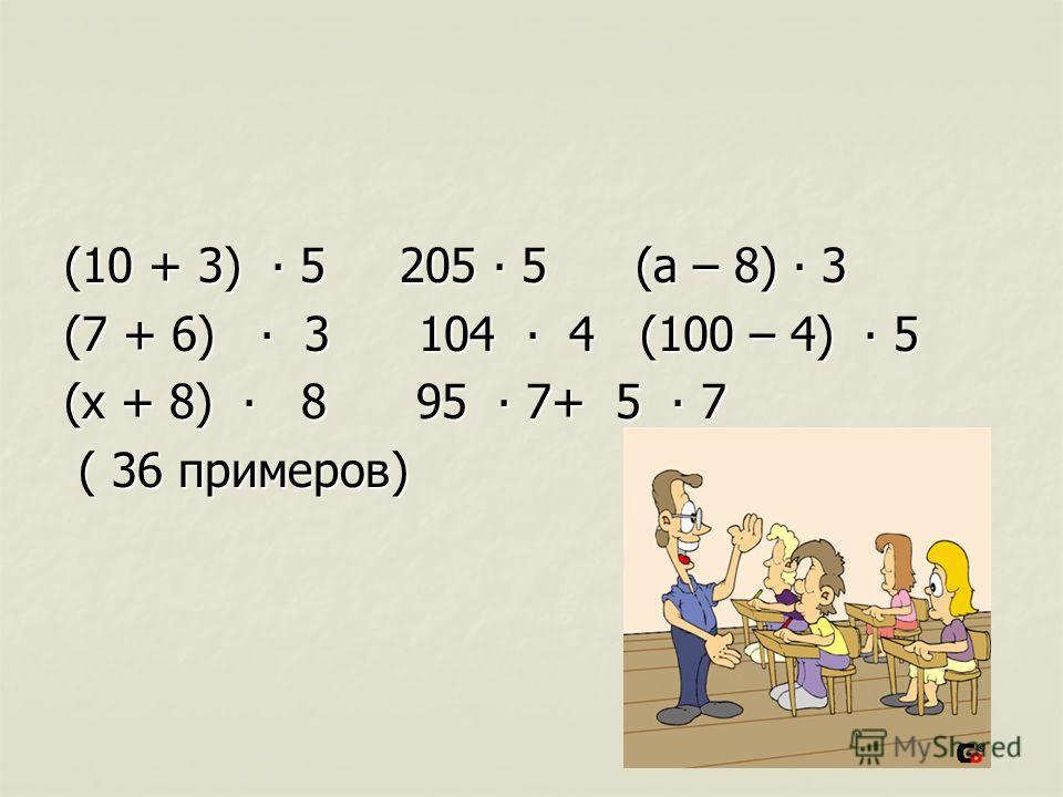 (10 + 3) 5 205 5 (а – 8) 3 (7 + 6) 3 104 4 (100 – 4) 5 (х + 8) 8 95 7+ 5 7 ( 36 примеров) ( 36 примеров)