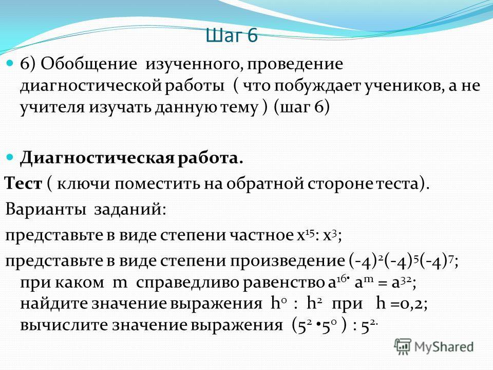 Шаг 6 6) Обобщение изученного, проведение диагностической работы ( что побуждает учеников, а не учителя изучать данную тему ) (шаг 6) Диагностическая работа. Тест ( ключи поместить на обратной стороне теста). Варианты заданий: представьте в виде степ