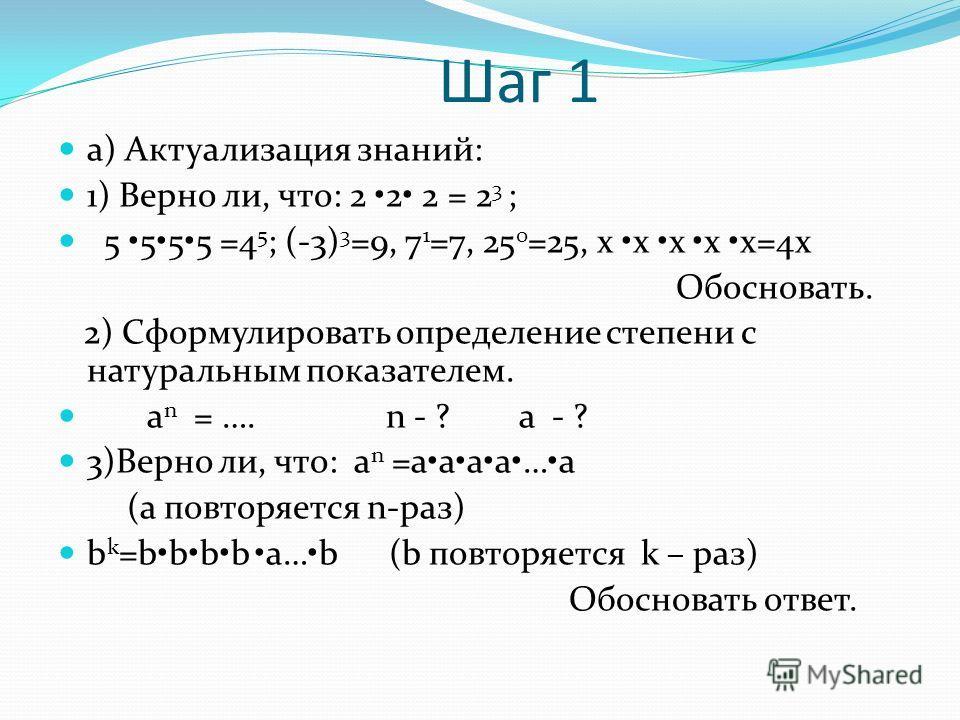 Шаг 1 а) Актуализация знаний: 1) Верно ли, что: 2 2 2 = 2 3 ; 5 555 =4 5 ; (-3) 3 =9, 7 1 =7, 25 0 =25, x x x x x=4x Обосновать. 2) Сформулировать определение степени с натуральным показателем. a n = …. n - ? а - ? 3)Верно ли, что: a n =aaaa…а (а пов