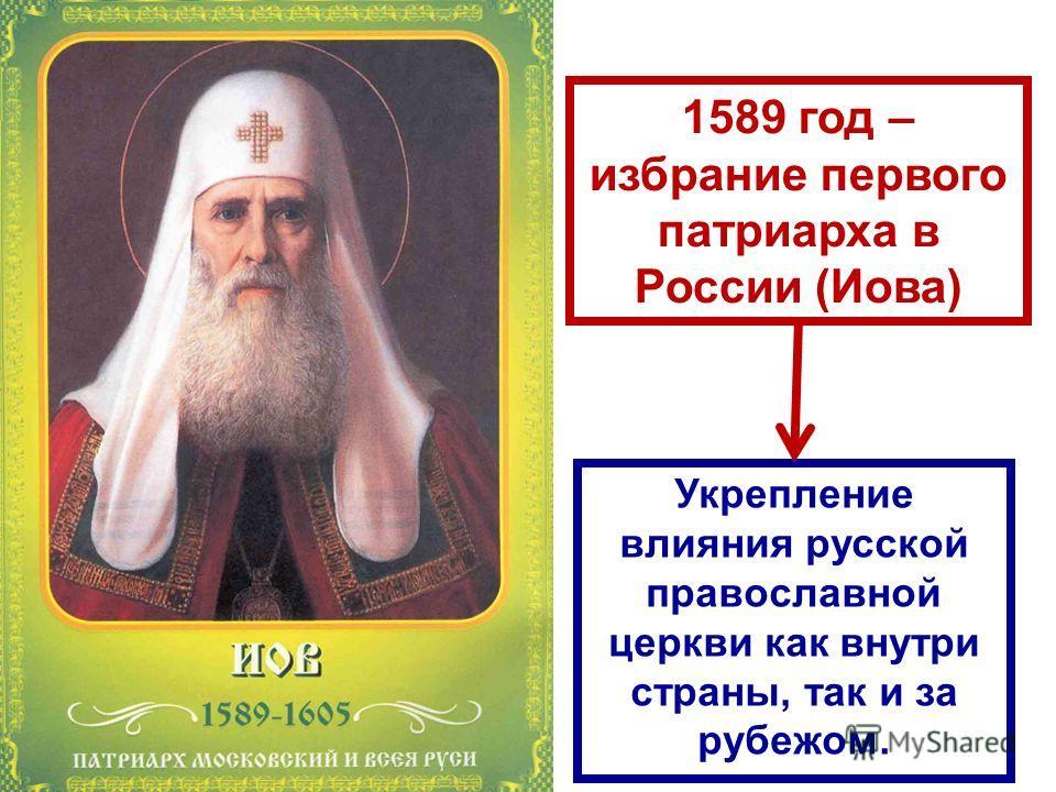 1589 год – избрание первого патриарха в России (Иова) Укрепление влияния русской православной церкви как внутри страны, так и за рубежом.