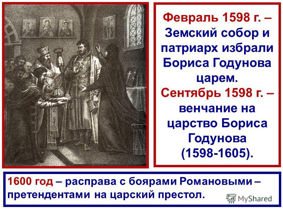 Февраль 1598 г. – Земский собор и патриарх избрали Бориса Годунова царем. Сентябрь 1598 г. – венчание на царство Бориса Годунова (1598-1605). 1600 год – расправа с боярами Романовыми – претендентами на царский престол.