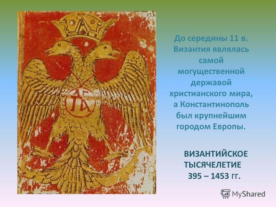 ВИЗАНТИЙСКОЕ ТЫСЯЧЕЛЕТИЕ 395 – 1453 ГГ. До середины 11 в. Византия являлась самой могущественной державой христианского мира, а Константинополь был крупнейшим городом Европы.