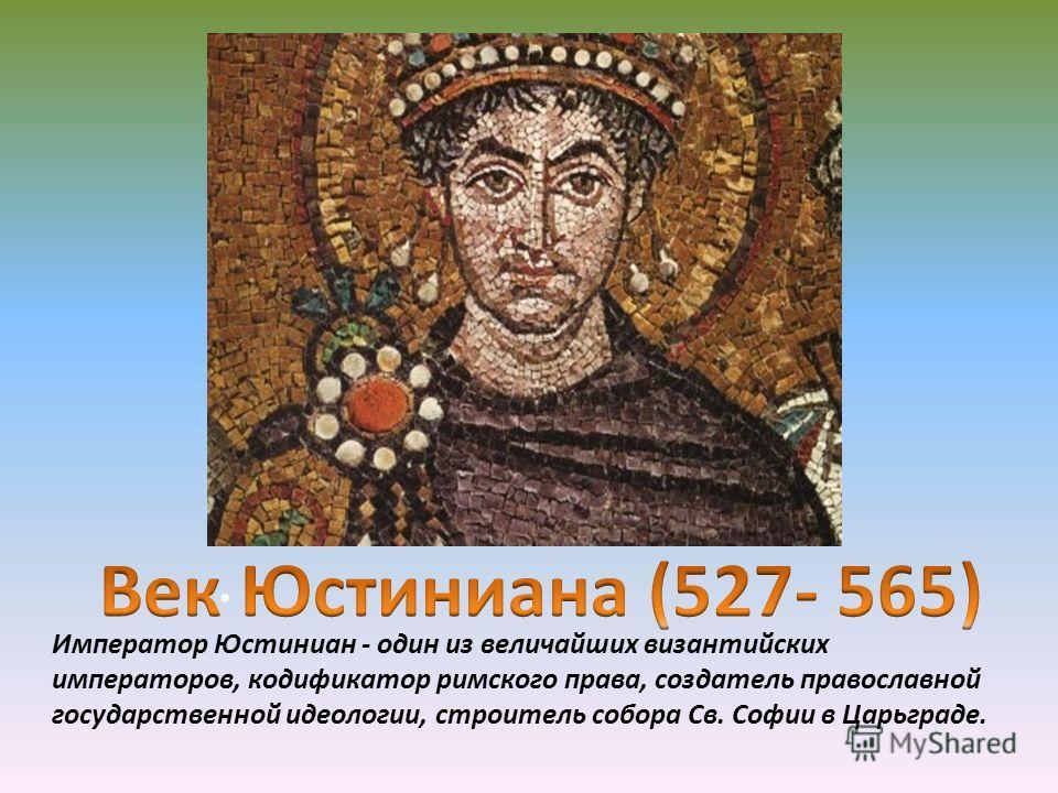 . Император Юстиниан - один из величайших византийских императоров, кодификатор римского права, создатель православной государственной идеологии, строитель собора Св. Софии в Царьграде.