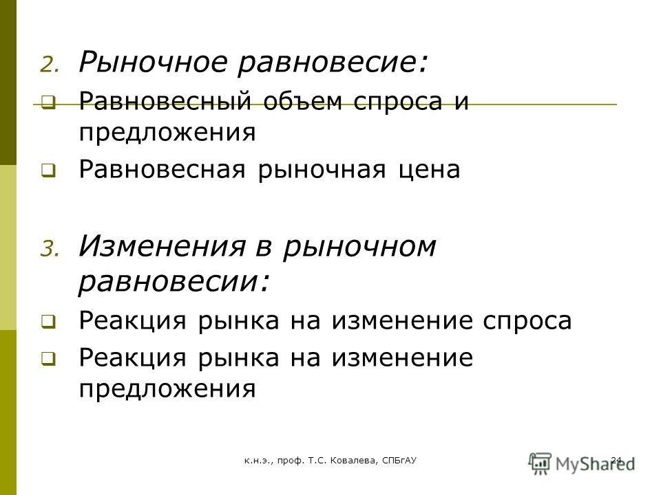 к.н.э., проф. Т.С. Ковалева, СПБгАУ24 2. Рыночное равновесие: Равновесный объем спроса и предложения Равновесная рыночная цена 3. Изменения в рыночном равновесии: Реакция рынка на изменение спроса Реакция рынка на изменение предложения