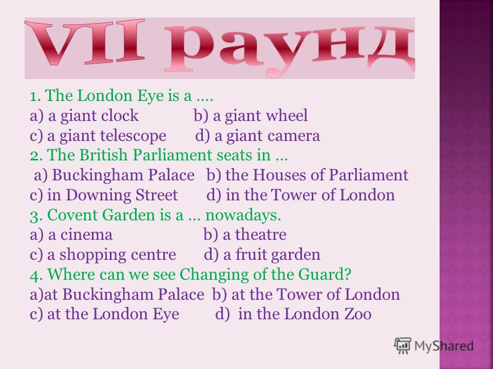 1.Who is the head of Great Britain? a) the Queen b) the tsar c) the Prince d) the Princess 2. Where can you see pelicans and ducks? a)Regents park b) Hyde park c) St. James park d) Central park 3. Where are the tombs of many British kings and queens