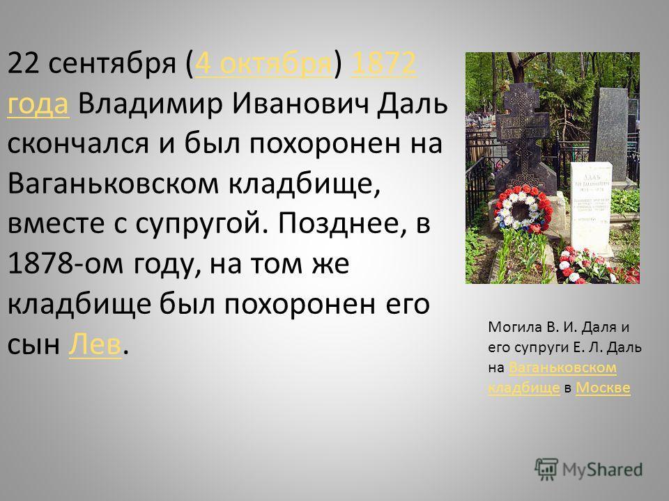 22 сентября (4 октября) 1872 года Владимир Иванович Даль скончался и был похоронен на Ваганьковском кладбище, вместе с супругой. Позднее, в 1878-ом году, на том же кладбище был похоронен его сын Лев.4 октября1872 годаЛев Могила В. И. Даля и его супру