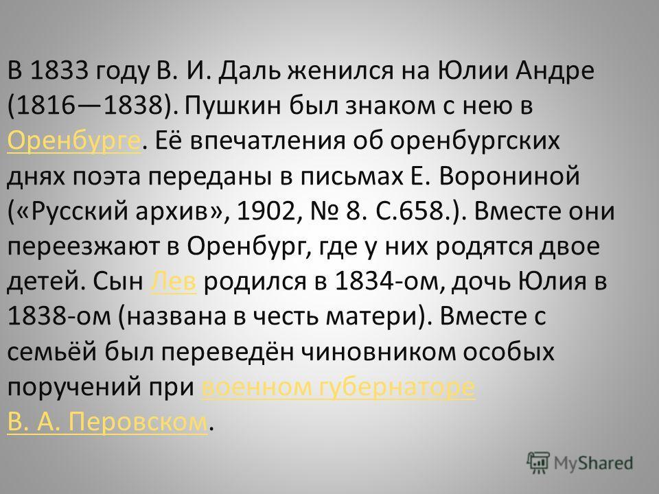 В 1833 году В. И. Даль женился на Юлии Андре (18161838). Пушкин был знаком с нею в Оренбурге. Её впечатления об оренбургских днях поэта переданы в письмах Е. Ворониной («Русский архив», 1902, 8. С.658.). Вместе они переезжают в Оренбург, где у них ро