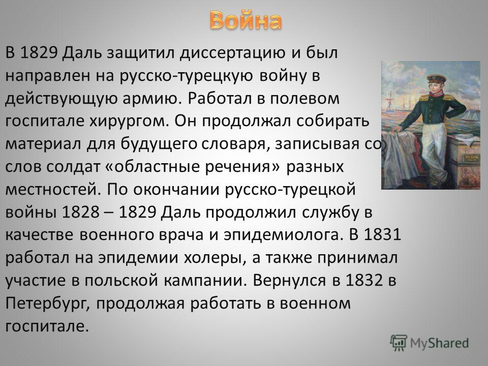 В 1829 Даль защитил диссертацию и был направлен на русско-турецкую войну в действующую армию. Работал в полевом госпитале хирургом. Он продолжал собирать материал для будущего словаря, записывая со слов солдат «областные речения» разных местностей. П