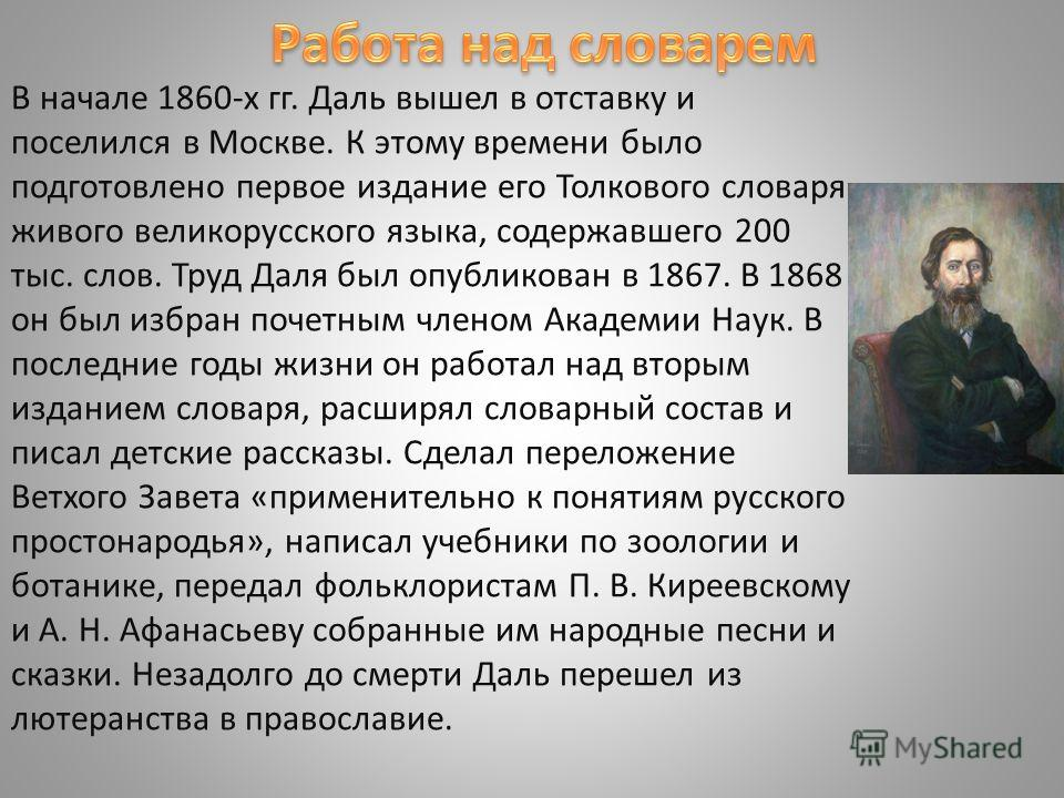 В начале 1860-х гг. Даль вышел в отставку и поселился в Москве. К этому времени было подготовлено первое издание его Толкового словаря живого великорусского языка, содержавшего 200 тыс. слов. Труд Даля был опубликован в 1867. В 1868 он был избран поч