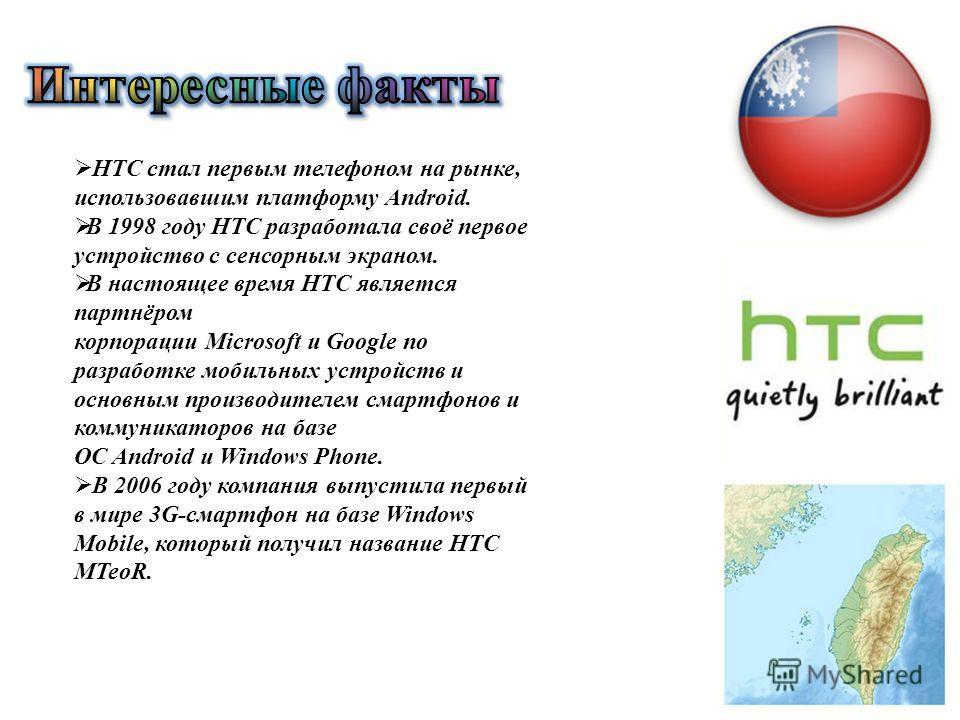 HTC стал первым телефоном на рынке, использовавшим платформу Android. В 1998 году HTC разработала своё первое устройство с сенсорным экраном. В настоящее время HTC является партнёром корпорации Microsoft и Google по разработке мобильных устройств и о