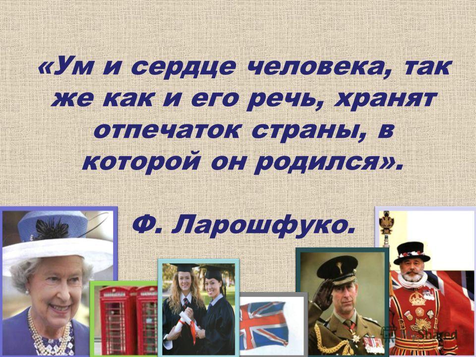 «Ум и сердце человека, так же как и его речь, хранят отпечаток страны, в которой он родился». Ф. Ларошфуко.