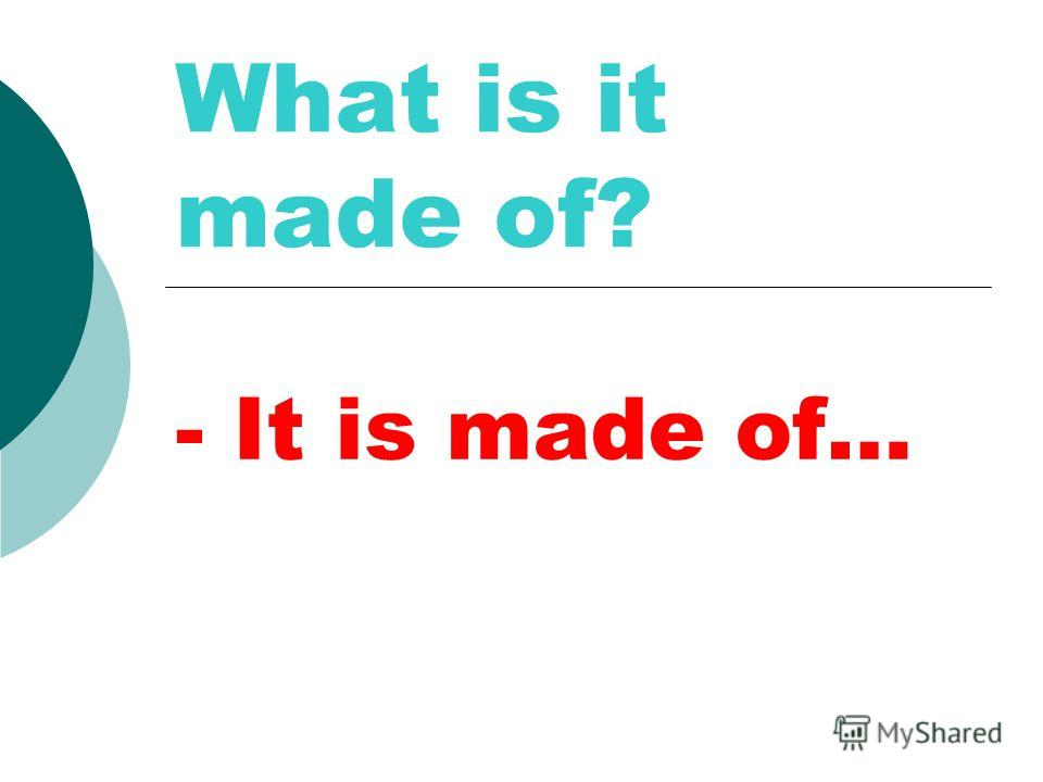 What is it made of? - It is made of…
