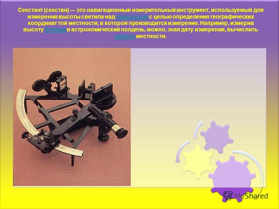 Секстант (секстан) это навигационный измерительный инструмент, используемый для измерения высоты светила над горизонтом с целью определения географических координат той местности, в которой производится измерение. Например, измерив высоту Солнца в ас