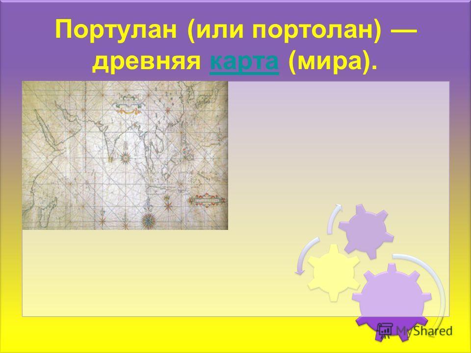 Портулан (или портолан) древняя карта (мира).карта