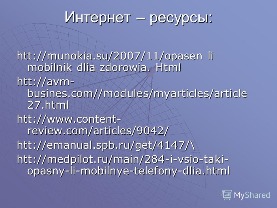 Интернет – ресурсы: htt://munokia.su/2007/11/opasen li mobilnik dlia zdorowia. Html htt://avm- busines.com//modules/myarticles/article 27.html htt://www.content- review.com/articles/9042/ htt://emanual.spb.ru/get/4147/\ htt://medpilot.ru/main/284-i-v