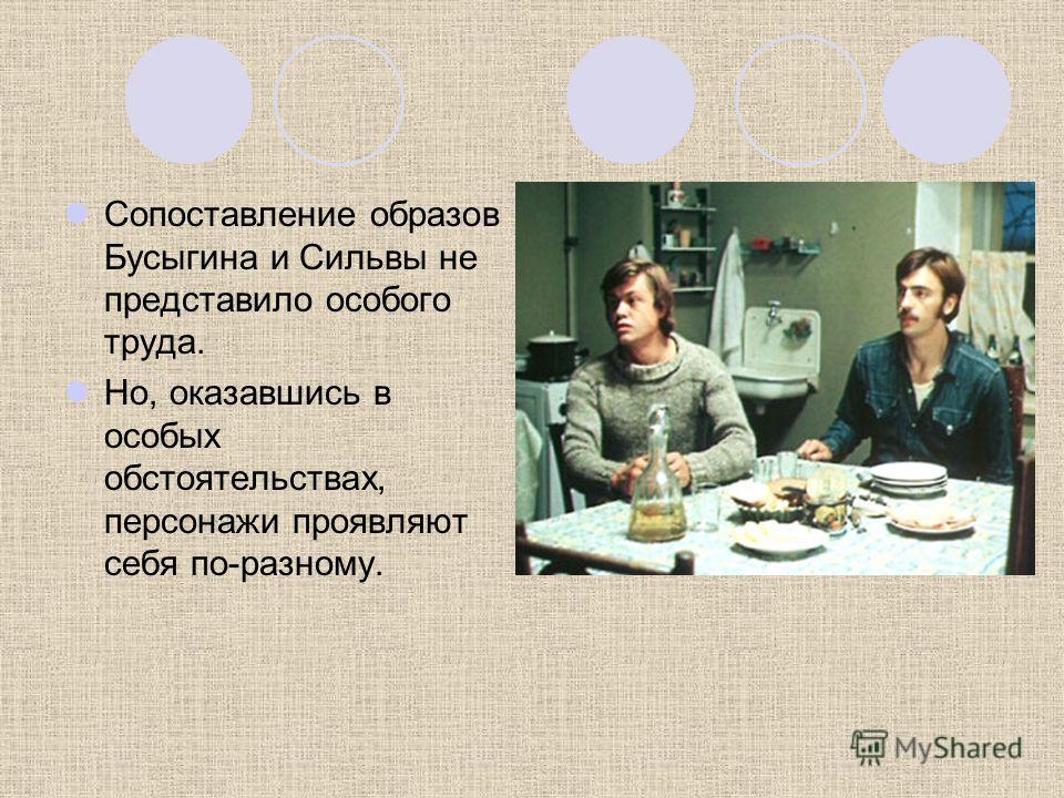 Сопоставление образов Бусыгина и Сильвы не представило особого труда. Но, оказавшись в особых обстоятельствах, персонажи проявляют себя по-разному.