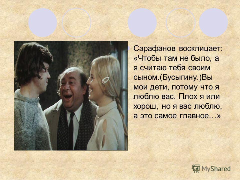 Сарафанов восклицает: «Чтобы там не было, а я считаю тебя своим сыном.(Бусыгину.)Вы мои дети, потому что я люблю вас. Плох я или хорош, но я вас люблю, а это самое главное…»