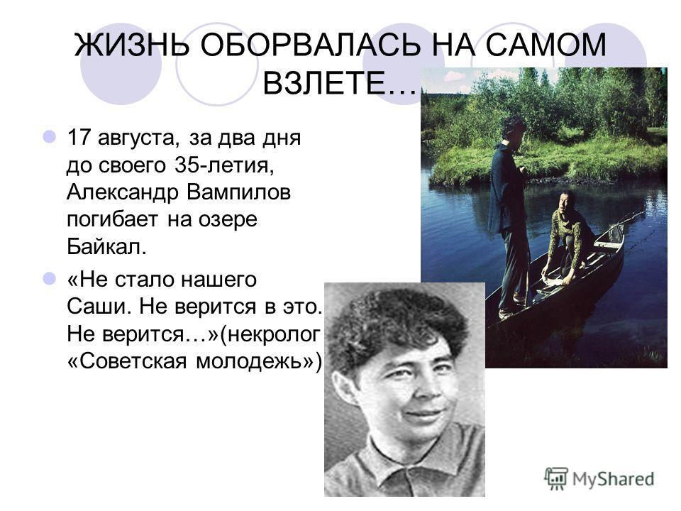 ЖИЗНЬ ОБОРВАЛАСЬ НА САМОМ ВЗЛЕТЕ… 17 августа, за два дня до своего 35-летия, Александр Вампилов погибает на озере Байкал. «Не стало нашего Саши. Не верится в это. Не верится…»(некролог «Советская молодежь»)